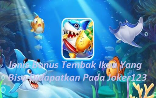 Jenis Bonus Tembak Ikan Yang Bisa Didapatkan Pada Joker123