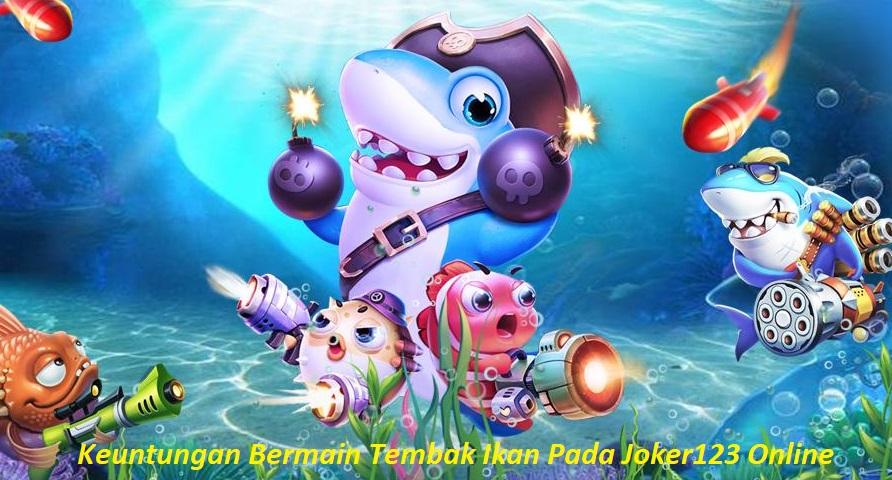 Keuntungan Bermain Tembak Ikan Pada Joker123 Online